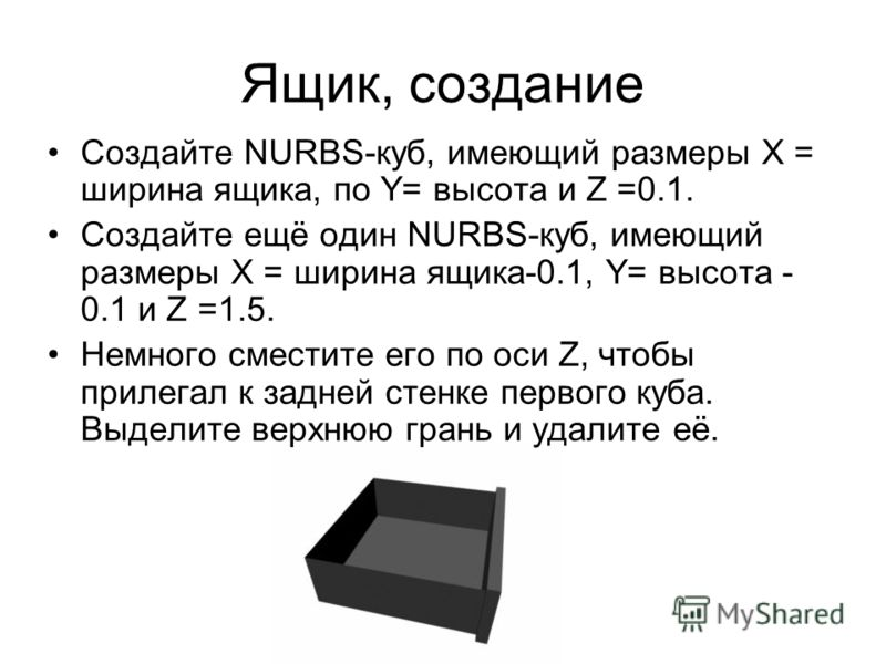 Ящик, создание Создайте NURBS-куб, имеющий размеры X = ширина ящика, по Y= высота и Z =0.1. Создайте ещё один NURBS-куб, имеющий размеры X = ширина ящика-0.1, Y= высота - 0.1 и Z =1.5. Немного сместите его по оси Z, чтобы прилегал к задней стенке пер