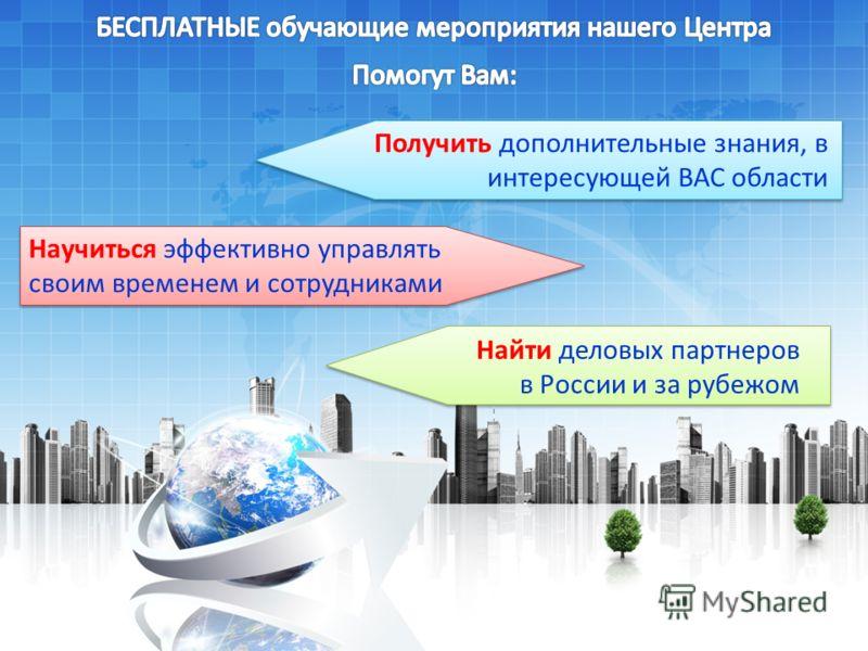 Найти деловых партнеров в России и за рубежом Получить дополнительные знания, в интересующей ВАС области Научиться эффективно управлять своим временем и сотрудниками