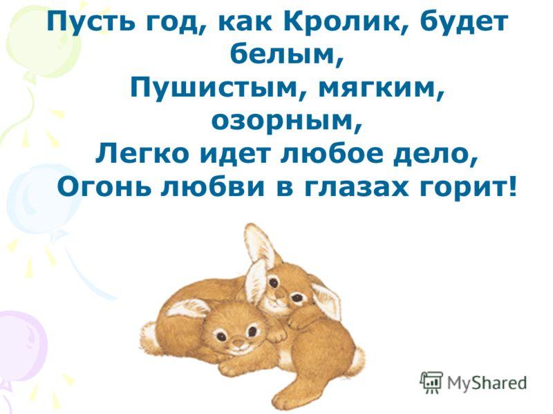 Пусть год, как Кролик, будет белым, Пушистым, мягким, озорным, Легко идет любое дело, Огонь любви в глазах горит!