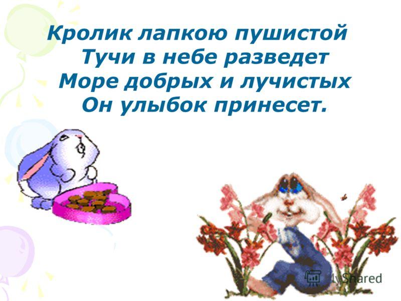 Кролик лапкою пушистой Тучи в небе разведет Море добрых и лучистых Он улыбок принесет.
