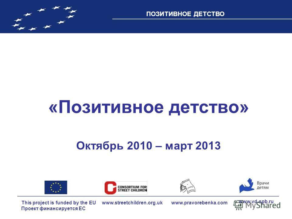 This project is funded by the EU Проект финансируется ЕС ПОЗИТИВНОЕ ДЕТСТВО www.vd-spb.ru www.pravorebenka.com www.streetchildren.org.uk «Позитивное детство» Октябрь 2010 – март 2013