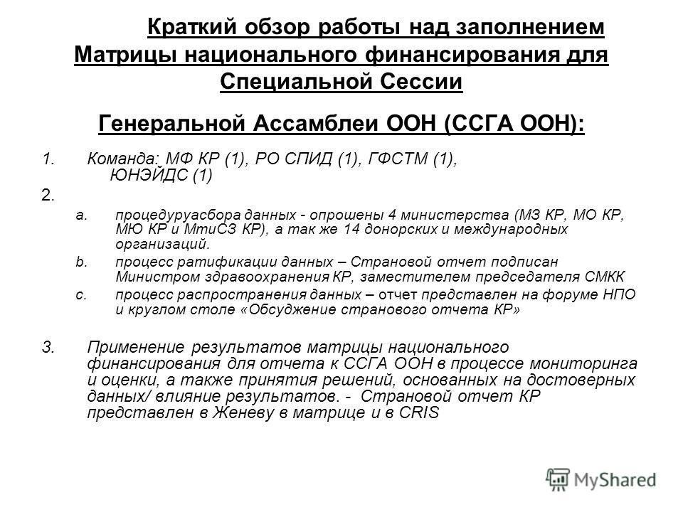 Краткий обзор работы над заполнением Матрицы национального финансирования для Специальной Сессии Генеральной Ассамблеи ООН (ССГА ООН): 1.Команда: МФ КР (1), РО СПИД (1), ГФСТМ (1), ЮНЭЙДС (1) 2. a.процедуруасбора данных - опрошены 4 министерства (МЗ