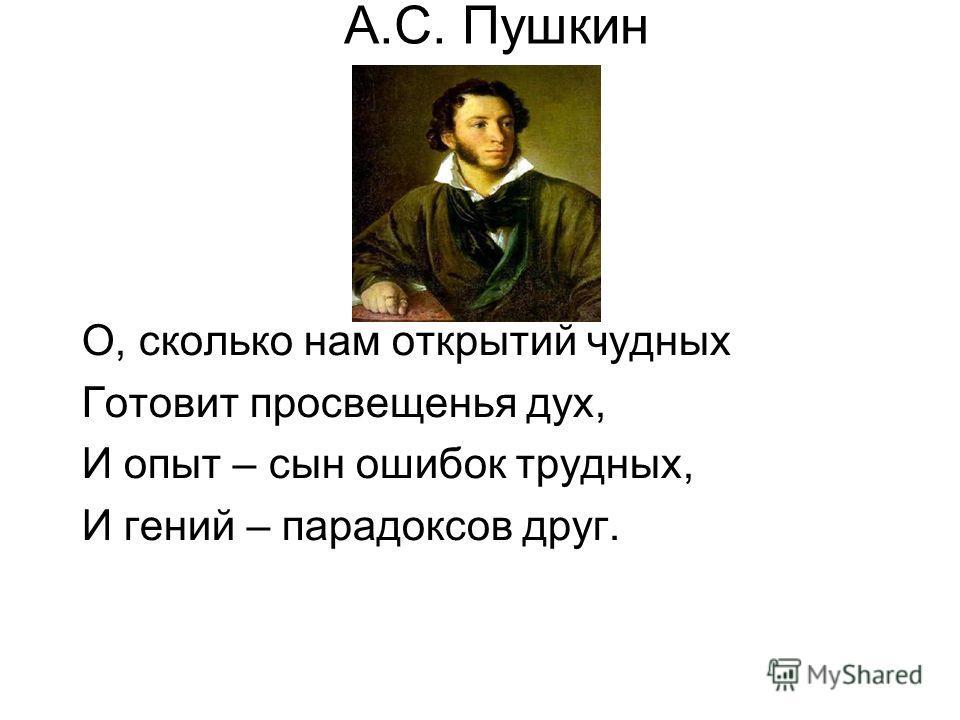 А.С. Пушкин О, сколько нам открытий чудных Готовит просвещенья дух, И опыт – сын ошибок трудных, И гений – парадоксов друг.