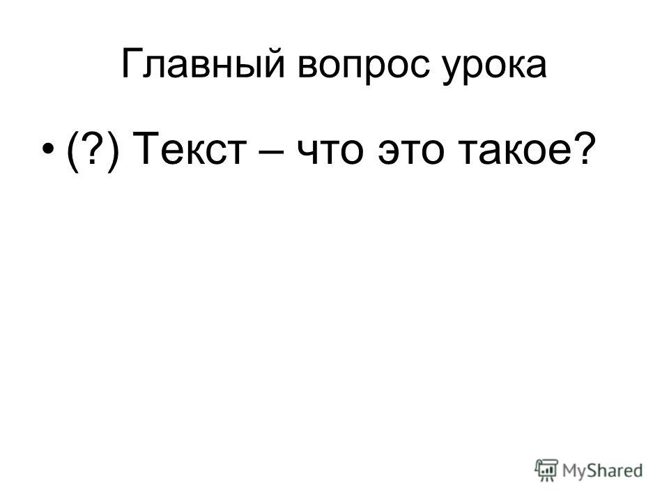 Главный вопрос урока (?) Текст – что это такое?