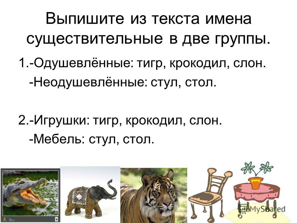 Выпишите из текста имена существительные в две группы. 1.-Одушевлённые: тигр, крокодил, слон. -Неодушевлённые: стул, стол. 2.-Игрушки: тигр, крокодил, слон. -Мебель: стул, стол.