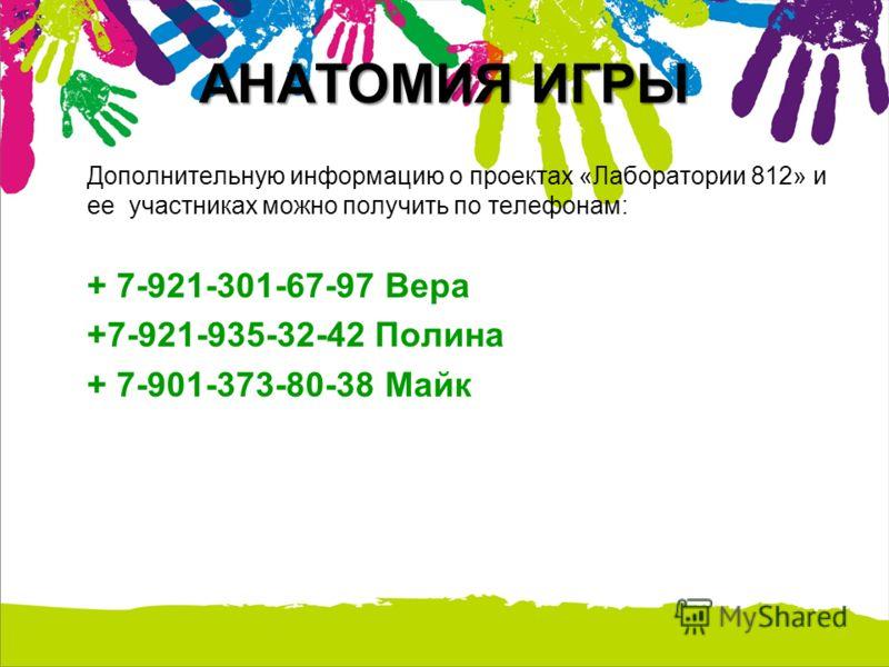 АНАТОМИЯ ИГРЫ Дополнительную информацию о проектах «Лаборатории 812» и ее участниках можно получить по телефонам: + 7-921-301-67-97 Вера +7-921-935-32-42 Полина + 7-901-373-80-38 Майк