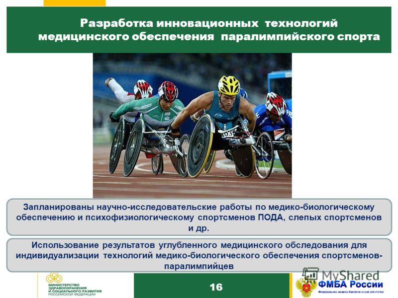 16 Разработка инновационных технологий медицинского обеспечения паралимпийского спорта 1 3 Запланированы научно-исследовательские работы по медико-биологическому обеспечению и психофизиологическому спортсменов ПОДА, слепых спортсменов и др. Использов