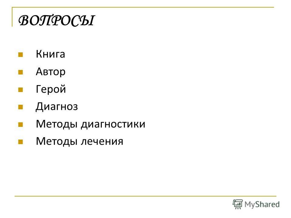 Книга Автор Герой Диагноз Методы диагностики Методы лечения ВОПРОСЫ