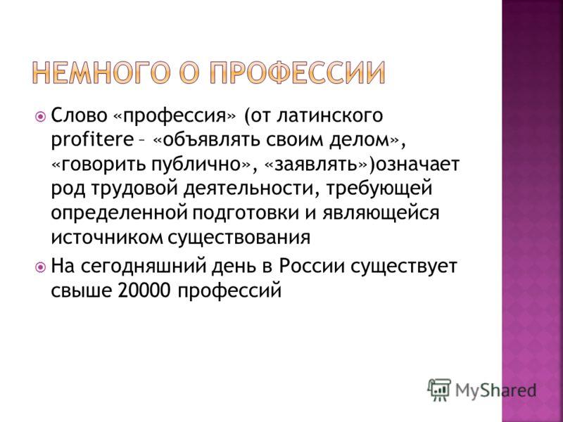 Слово «профессия» (от латинского profitere – «объявлять своим делом», «говорить публично», «заявлять»)означает род трудовой деятельности, требующей определенной подготовки и являющейся источником существования На сегодняшний день в России существует