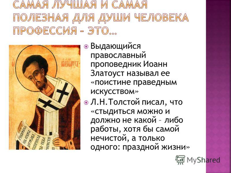 Выдающийся православный проповедник Иоанн Златоуст называл ее «поистине праведным искусством» Л.Н.Толстой писал, что «стыдиться можно и должно не какой – либо работы, хотя бы самой нечистой, а только одного: праздной жизни»
