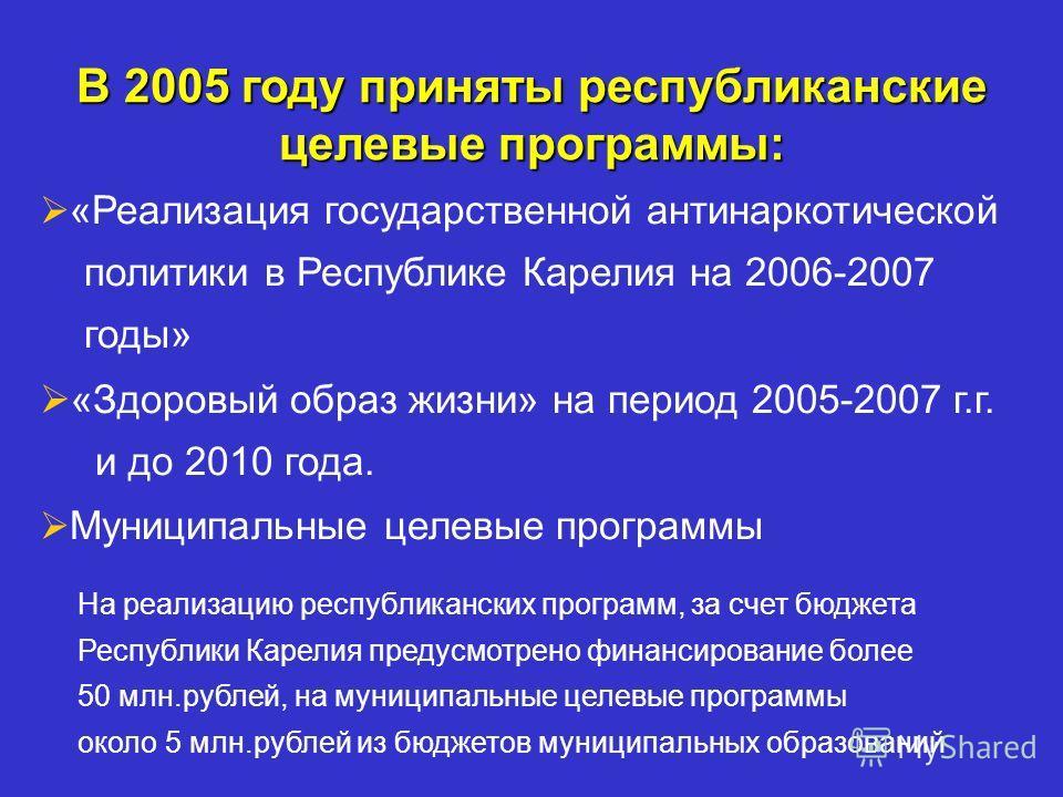 В 2005 году приняты республиканские целевые программы: «Реализация государственной антинаркотической политики в Республике Карелия на 2006-2007 годы» «Здоровый образ жизни» на период 2005-2007 г.г. и до 2010 года. Муниципальные целевые программы На р