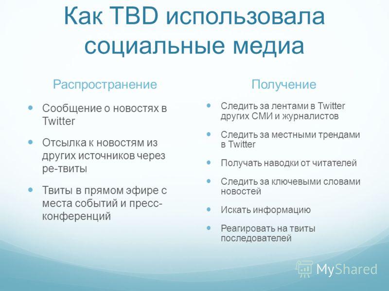 Как TBD использовала социальные медиа Распространение Сообщение о новостях в Twitter Отсылка к новостям из других источников через ре-твиты Твиты в прямом эфире с места событий и пресс- конференций Получение Следить за лентами в Twitter других СМИ и