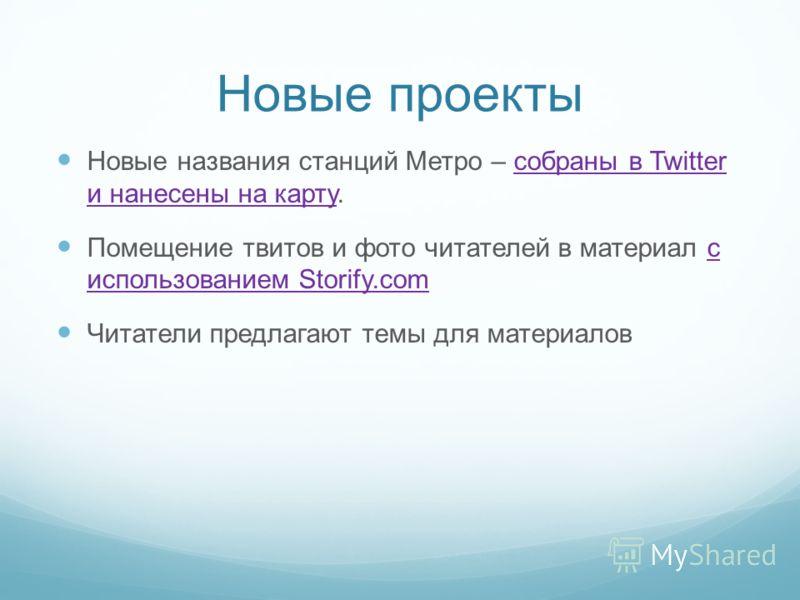 Новые проекты Новые названия станций Метро – собраны в Twitter и нанесены на карту.собраны в Twitter и нанесены на карту Помещение твитов и фото читателей в материал с использованием Storify.comс использованием Storify.com Читатели предлагают темы дл