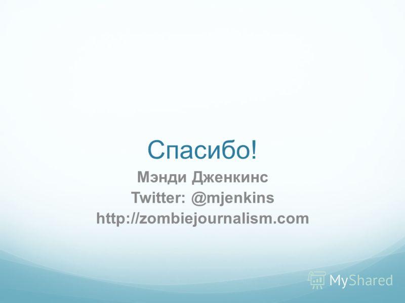 Спасибо! Мэнди Дженкинс Twitter: @mjenkins http://zombiejournalism.com