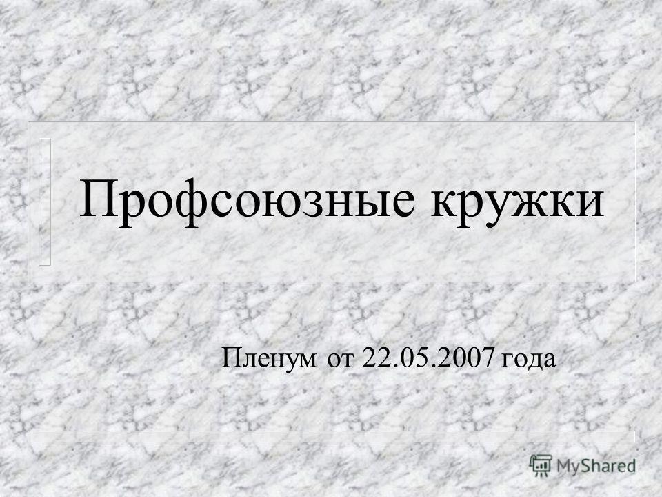Профсоюзные кружки Пленум от 22.05.2007 года
