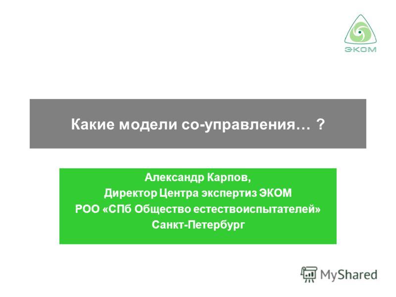 Какие модели со-управления… ? Александр Карпов, Директор Центра экспертиз ЭКОМ РОО «СПб Общество естествоиспытателей» Санкт-Петербург