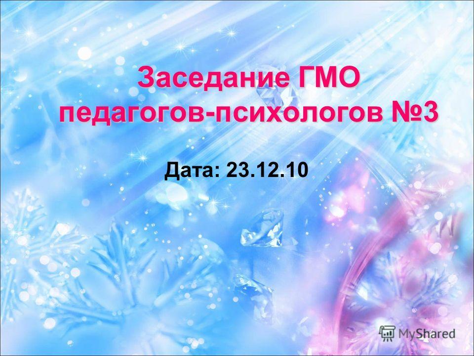 Заседание ГМО педагогов-психологов 3 Дата: 23.12.10