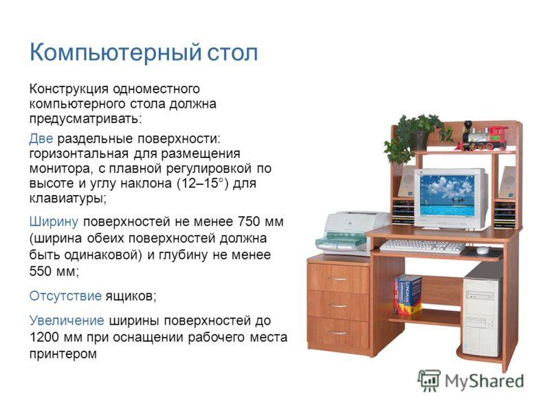 Компьютерный стол Конструкция одноместного компьютерного стола должна предусматривать: Две раздельные поверхности: горизонтальная для размещения монитора, с плавной регулировкой по высоте и углу наклона (12–15°) для клавиатуры; Ширину поверхностей не