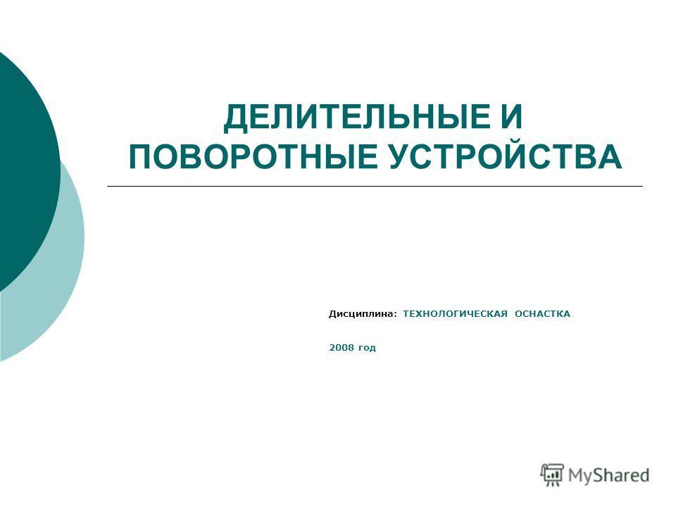 ДЕЛИТЕЛЬНЫЕ И ПОВОРОТНЫЕ УСТРОЙСТВА Дисциплина: ТЕХНОЛОГИЧЕСКАЯ ОСНАСТКА 2008 год