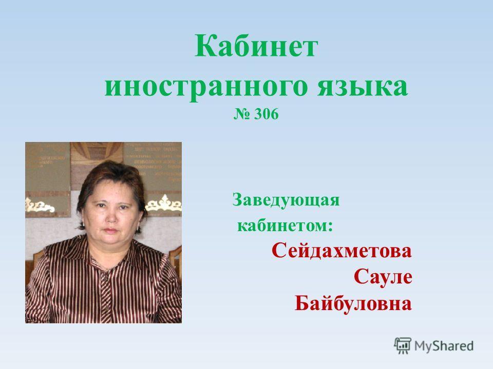 Кабинет иностранного языка 306 Заведующая кабинетом: Сейдахметова Сауле Байбуловна