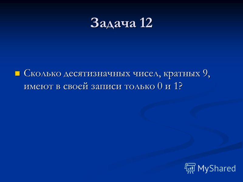 Задача 12 Сколько десятизначных чисел, кратных 9, имеют в своей записи только 0 и 1? Сколько десятизначных чисел, кратных 9, имеют в своей записи только 0 и 1?