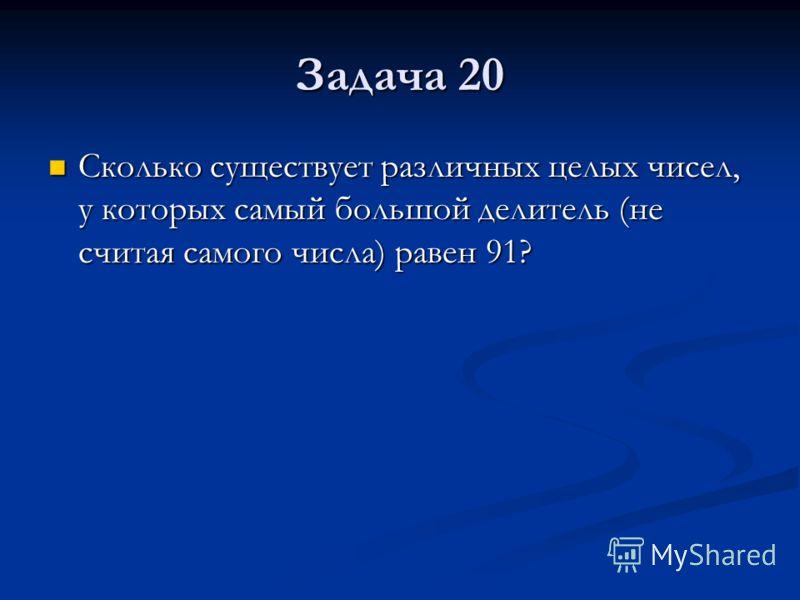 Задача 20 Сколько существует различных целых чисел, у которых самый большой делитель (не считая самого числа) равен 91? Сколько существует различных целых чисел, у которых самый большой делитель (не считая самого числа) равен 91?