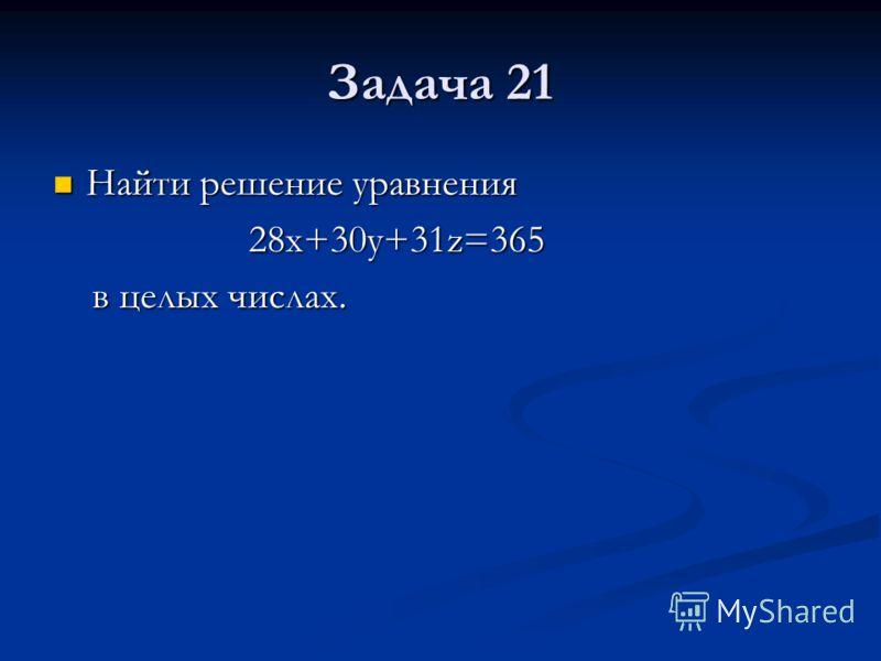Задача 21 Найти решение уравнения Найти решение уравнения 28x+30y+31z=365 28x+30y+31z=365 в целых числах. в целых числах.