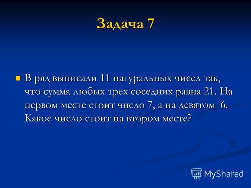 Задача 7 В ряд выписали 11 натуральных чисел так, что сумма любых трех соседних равна 21. На первом месте стоит число 7, а на девятом 6. Какое число стоит на втором месте? В ряд выписали 11 натуральных чисел так, что сумма любых трех соседних равна 2