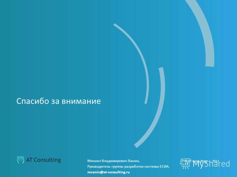 © AT Consulting 2012 Михаил Владимирович Ванин, Руководитель группы разработки системы ЕСИА. mvanin@at-consulting.ru Спасибо за внимание