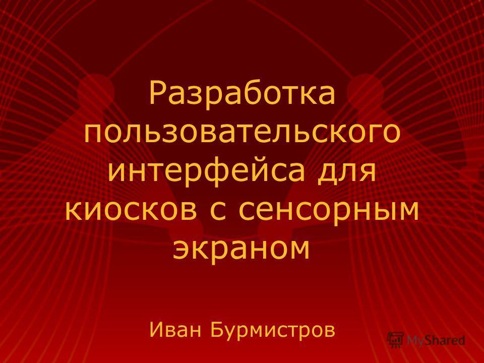 Разработка пользовательского интерфейса для киосков с сенсорным экраном Иван Бурмистров