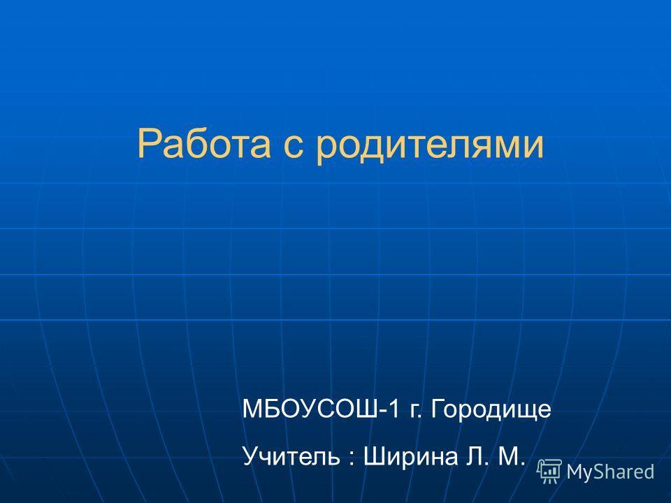 МБОУСОШ-1 г. Городище Учитель : Ширина Л. М. Работа с родителями