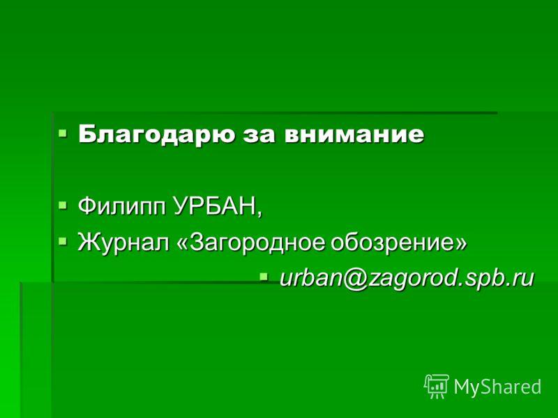 Благодарю за внимание Благодарю за внимание Филипп УРБАН, Филипп УРБАН, Журнал «Загородное обозрение» Журнал «Загородное обозрение» urban@zagorod.spb.ru urban@zagorod.spb.ru