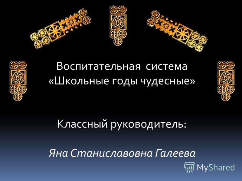 Воспитательная система «Школьные годы чудесные» Классный руководитель: Яна Станиславовна Галеева