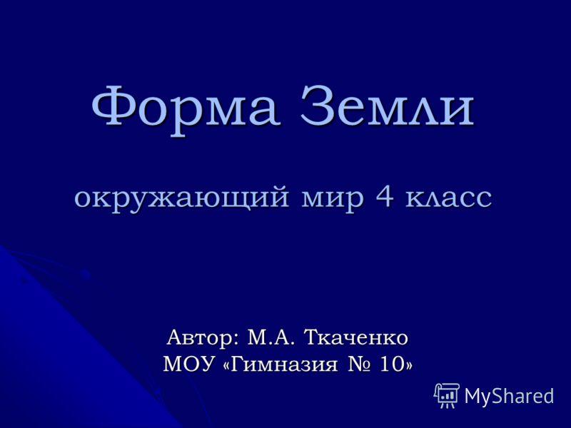 Форма Земли окружающий мир 4 класс Автор: М.А. Ткаченко МОУ «Гимназия 10»