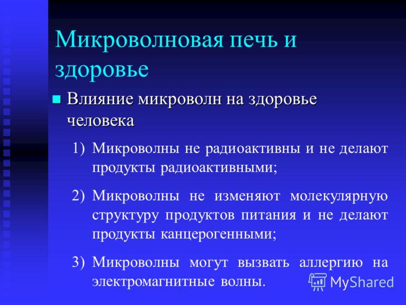 Микроволновая печь и здоровье Влияние микроволн на здоровье человека Влияние микроволн на здоровье человека 1)Микроволны не радиоактивны и не делают продукты радиоактивными; 2)Микроволны не изменяют молекулярную структуру продуктов питания и не делаю