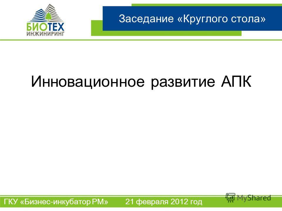 ООО «БиоТех Инжиниринг» Название проекта Заседание «Круглого стола» Инновационное развитие АПК ГКУ «Бизнес-инкубатор РМ» 21 февраля 2012 год
