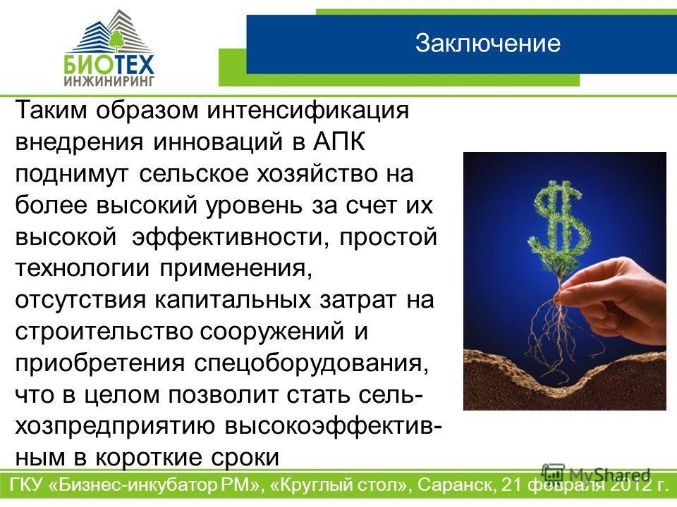 Заключение ГКУ «Бизнес-инкубатор РМ», «Круглый стол», Саранск, 21 февраля 2012 г. Таким образом интенсификация внедрения инноваций в АПК поднимут сельское хозяйство на более высокий уровень за счет их высокой эффективности, простой технологии примене