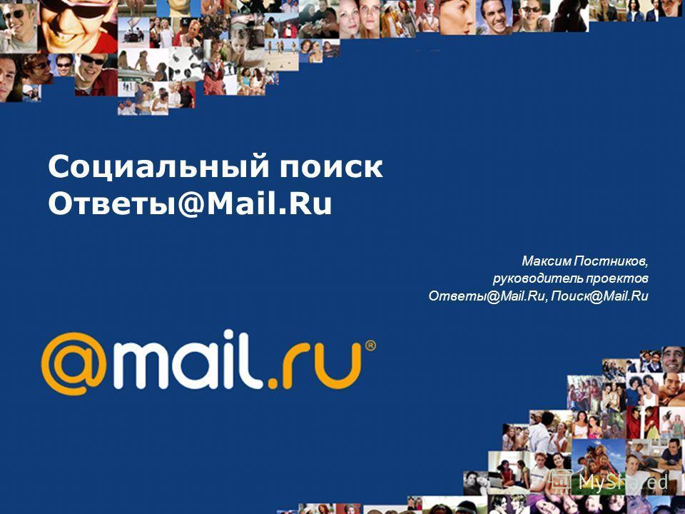 Социальный поиск Ответы@Mail.Ru Максим Постников, руководитель проектов Ответы@Mail.Ru, Поиск@Mail.Ru