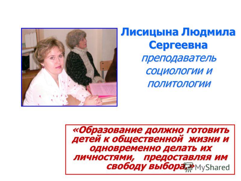 Лисицына Людмила Сергеевна преподаватель социологии и политологии «Образование должно готовить детей к общественной жизни и одновременно делать их личностями, предоставляя им свободу выбора.»