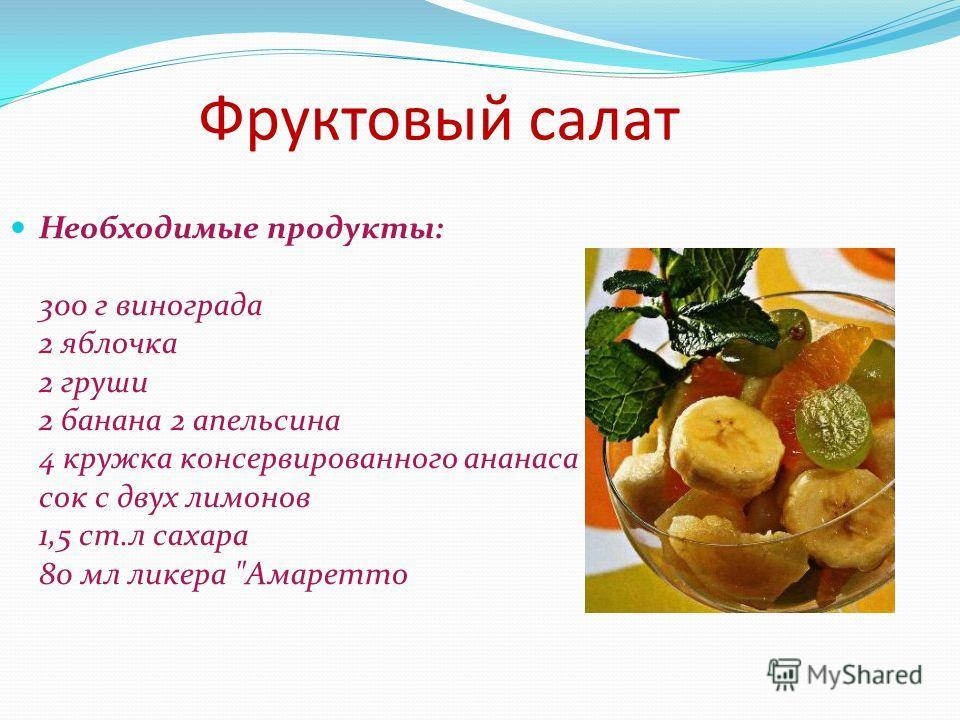 Фруктовый салат Необходимые продукты: 300 г винограда 2 яблочка 2 груши 2 банана 2 апельсина 4 кружка консервированного ананаса сок с двух лимонов 1,5 ст.л сахара 80 мл ликера Амаретто