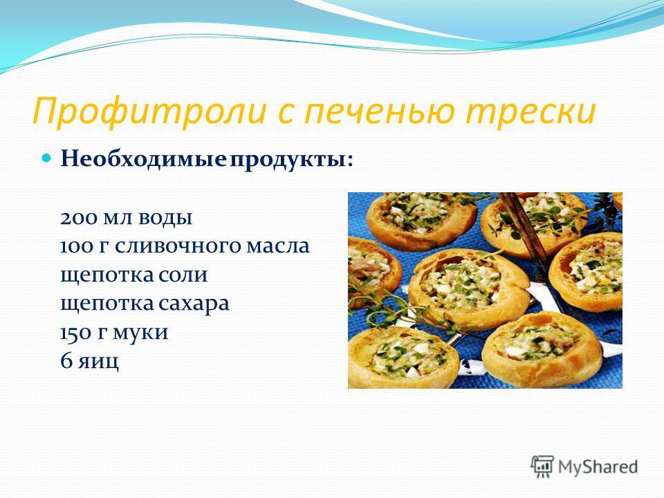 Профитроли с печенью трески Необходимые продукты: 200 мл воды 100 г сливочного масла щепотка соли щепотка сахара 150 г муки 6 яиц