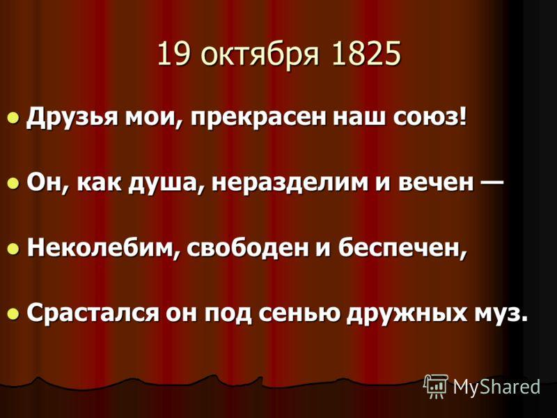 19 октября 1825 Друзья мои, прекрасен наш союз! Друзья мои, прекрасен наш союз! Он, как душа, неразделим и вечен Он, как душа, неразделим и вечен Неколебим, свободен и беспечен, Неколебим, свободен и беспечен, Срастался он под сенью дружных муз. Срас