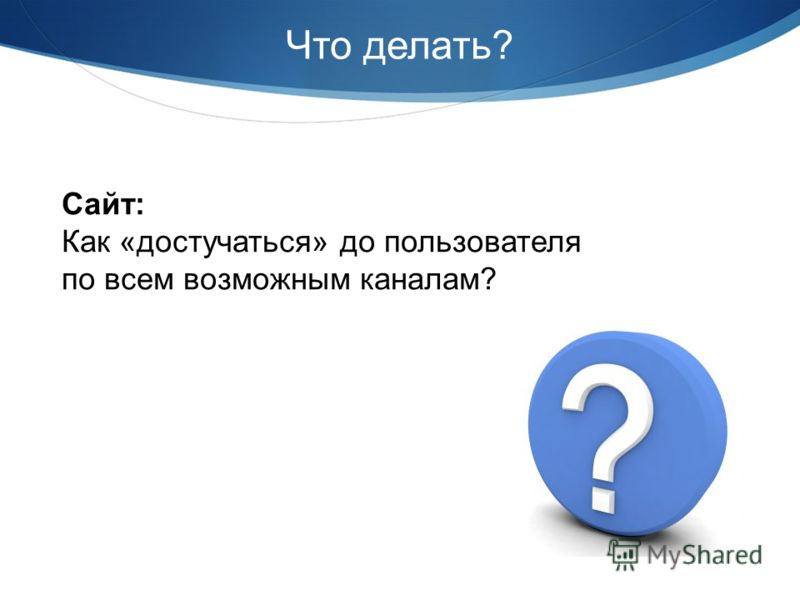 Что делать? Сайт: Как «достучаться» до пользователя по всем возможным каналам?
