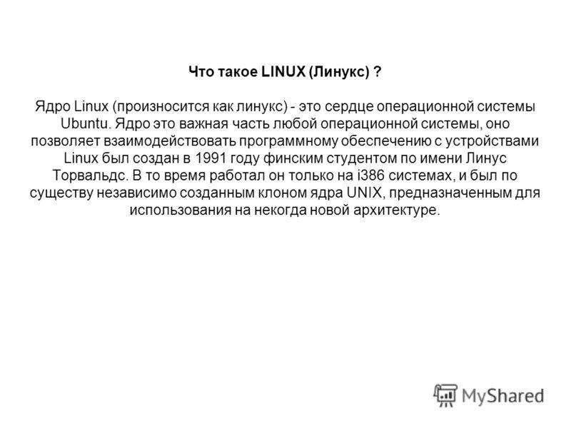 Что такое LINUX (Линукс) ? Ядро Linux (произносится как линукс) - это сердце операционной системы Ubuntu. Ядро это важная часть любой операционной системы, оно позволяет взаимодействовать программному обеспечению с устройствами Linux был создан в 199