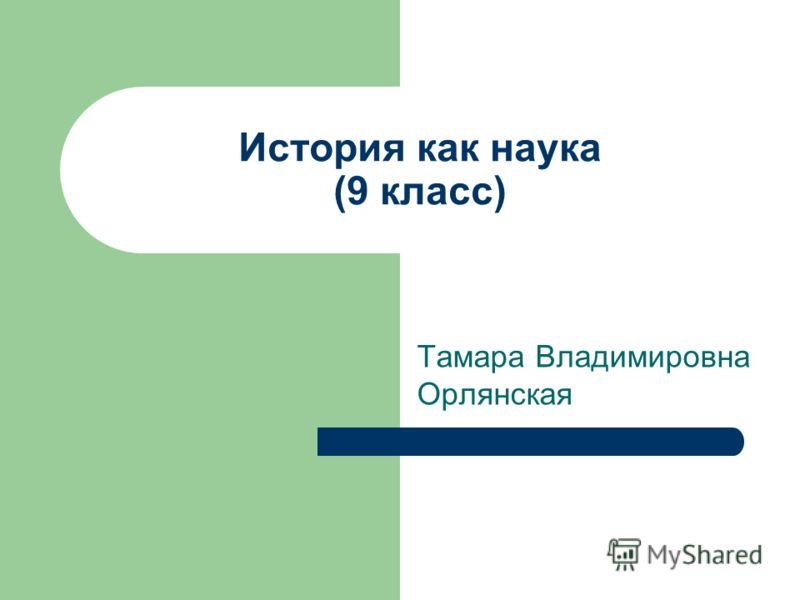 История как наука (9 класс) Тамара Владимировна Орлянская