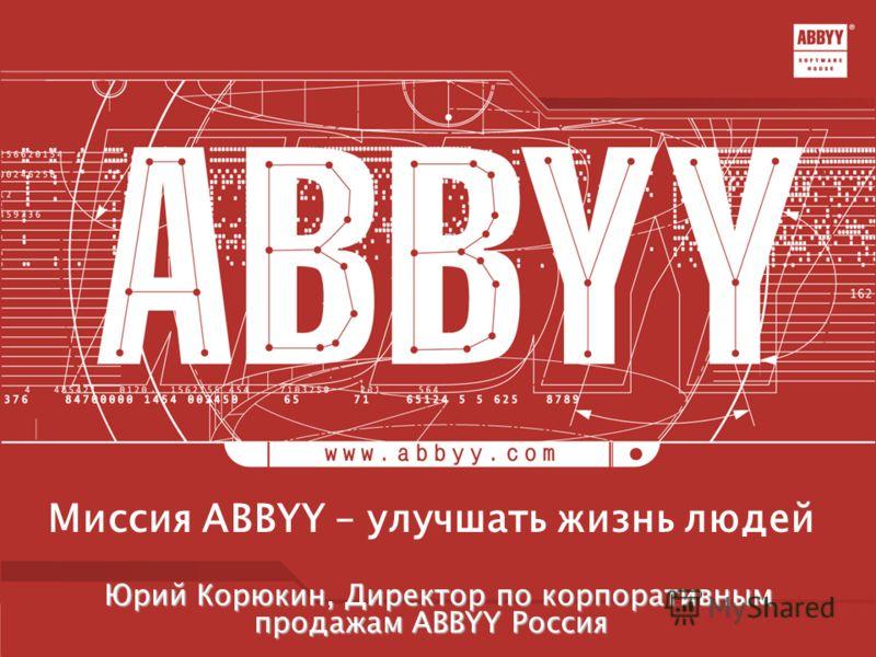 Миссия ABBYY – улучшать жизнь людей Юрий Корюкин, Директор по корпоративным продажам ABBYY Россия Юрий Корюкин, Директор по корпоративным продажам ABBYY Россия
