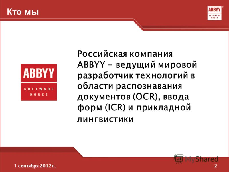 21 сентября 2012 г. Кто мы Российская компания ABBYY - ведущий мировой разработчик технологий в области распознавания документов (OCR), ввода форм (ICR) и прикладной лингвистики