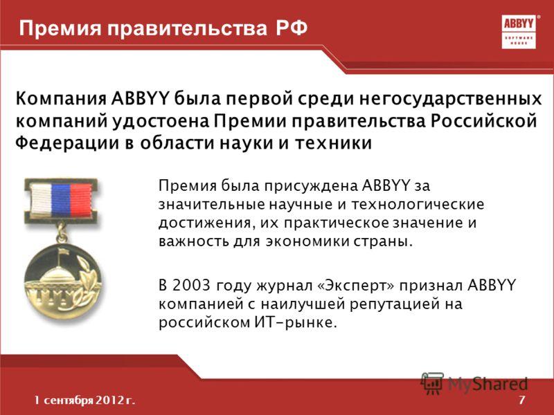 71 сентября 2012 г. Премия правительства РФ Компания ABBYY была первой среди негосударственных компаний удостоена Премии правительства Российской Федерации в области науки и техники Премия была присуждена ABBYY за значительные научные и технологическ