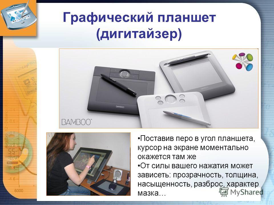 Графический планшет (дигитайзер) Поставив перо в угол планшета, курсор на экране моментально окажется там же От силы вашего нажатия может зависеть: прозрачность, толщина, насыщенность, разброс, характер мазка…
