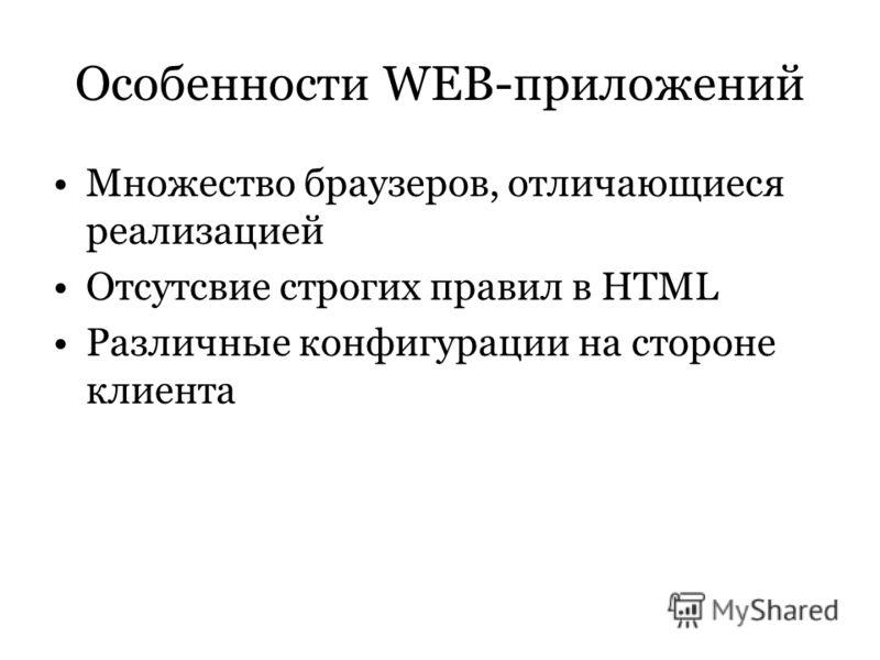 Особенности WEB-приложений Множество браузеров, отличающиеся реализацией Отсутсвие строгих правил в HTML Различные конфигурации на стороне клиента